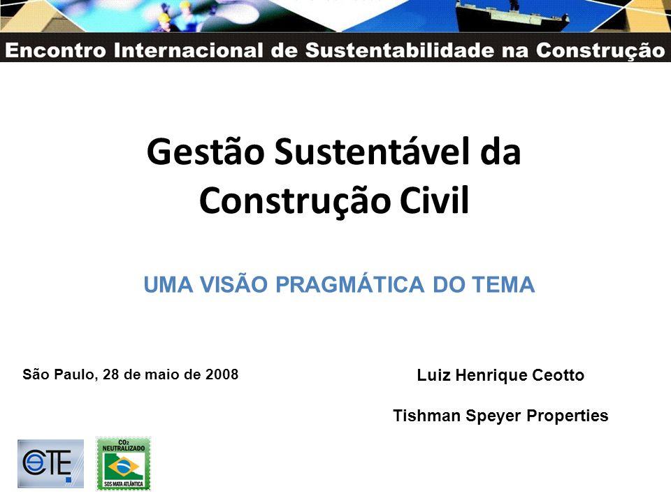 Gestão Sustentável da Construção Civil Luiz Henrique Ceotto Tishman Speyer Properties São Paulo, 28 de maio de 2008 UMA VISÃO PRAGMÁTICA DO TEMA