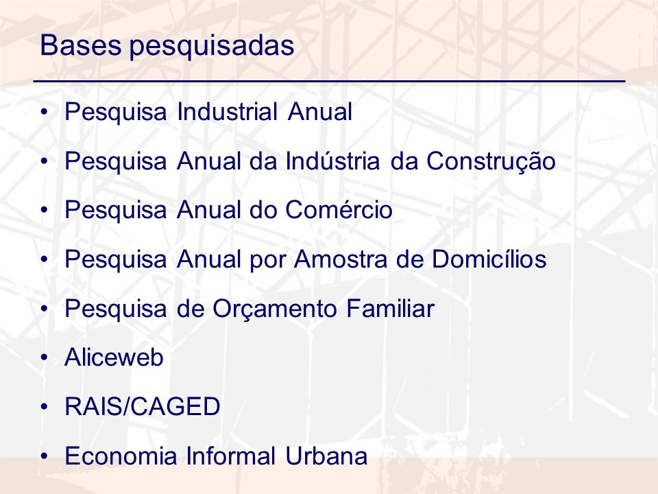 Bases pesquisadas Pesquisa Industrial Anual Pesquisa Anual da Indústria da Construção Pesquisa Anual do Comércio Pesquisa Anual por Amostra de Domicíl