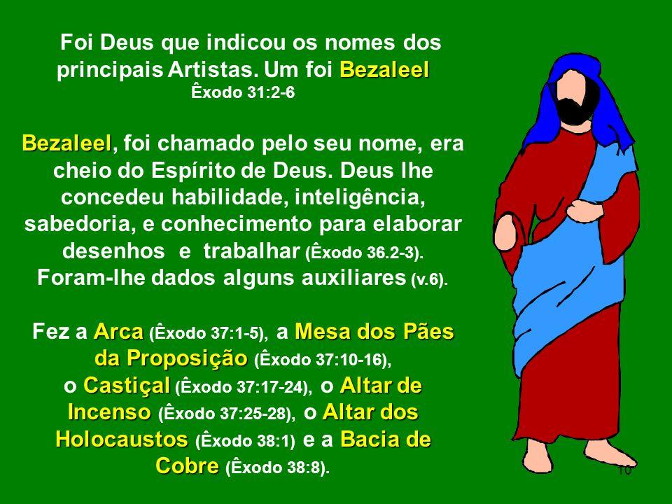 Bezaleel Foi Deus que indicou os nomes dos principais Artistas. Um foi Bezaleel Êxodo 31:2-6 Bezaleel Bezaleel, foi chamado pelo seu nome, era cheio d