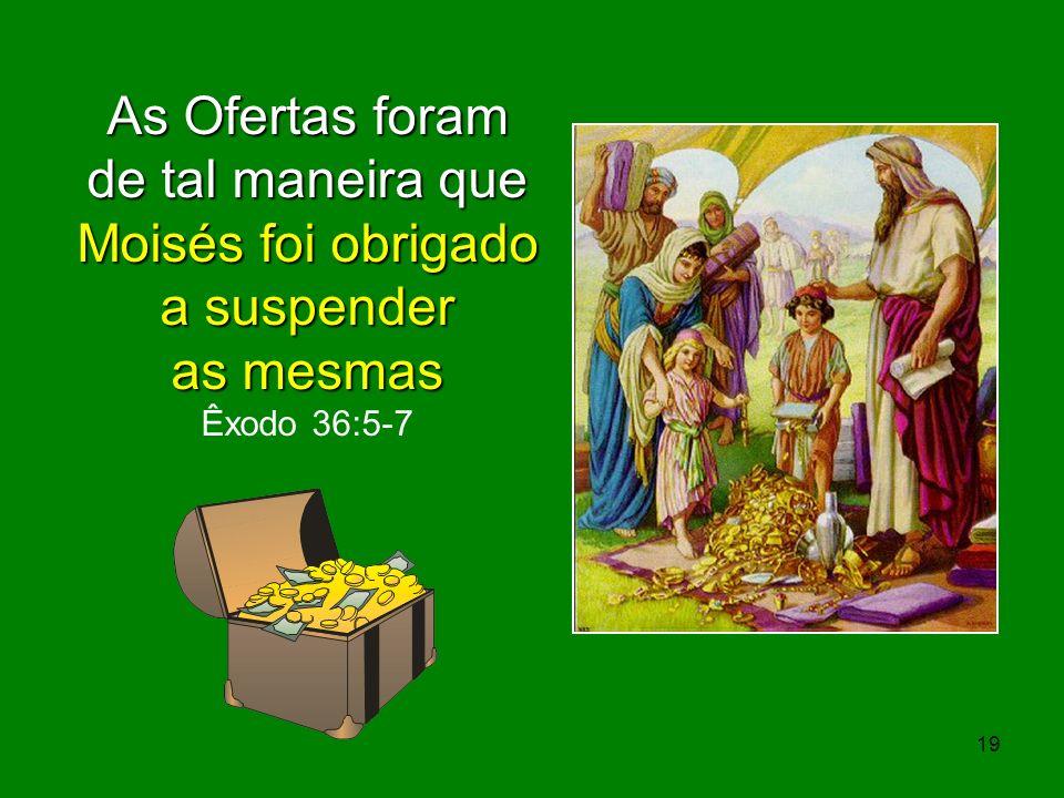 As Ofertas foram de tal maneira que Moisés foi obrigado a suspender as mesmas as mesmas Êxodo 36:5-7 19