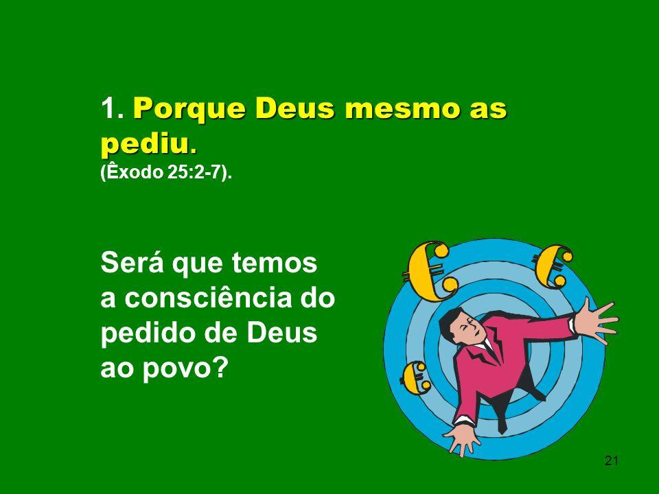 Porque Deus mesmo as pediu. 1. Porque Deus mesmo as pediu. (Êxodo 25:2-7). Será que temos a consciência do pedido de Deus ao povo? 21