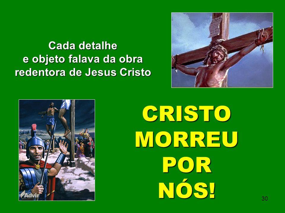 Cada detalhe e objeto falava da obra redentora de Jesus Cristo CRISTO MORREU PORNÓS! 30