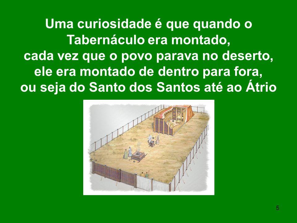 5 Uma curiosidade é que quando o Tabernáculo era montado, cada vez que o povo parava no deserto, ele era montado de dentro para fora, ou seja do Santo