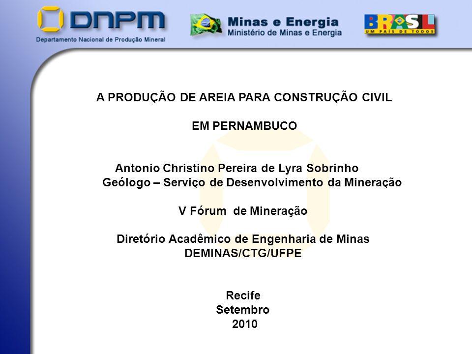 A PRODUÇÃO DE AREIA PARA CONSTRUÇÃO CIVIL EM PERNAMBUCO Antonio Christino Pereira de Lyra Sobrinho Geólogo – Serviço de Desenvolvimento da Mineração V Fórum de Mineração Diretório Acadêmico de Engenharia de Minas DEMINAS/CTG/UFPE Recife Setembro 2010