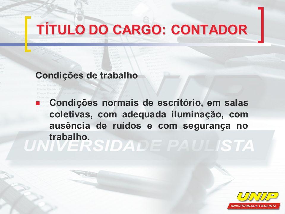 TÍTULO DO CARGO: CONTADOR Condições de trabalho Condições normais de escritório, em salas coletivas, com adequada iluminação, com ausência de ruídos e com segurança no trabalho.