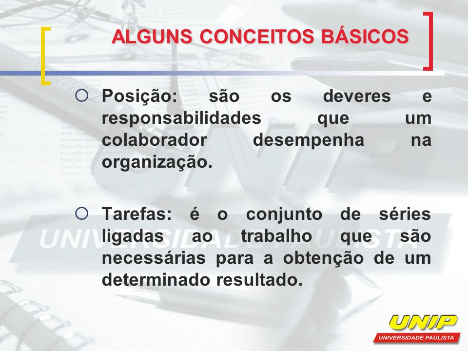 ALGUNS CONCEITOS BÁSICOS Posição: são os deveres e responsabilidades que um colaborador desempenha na organização.