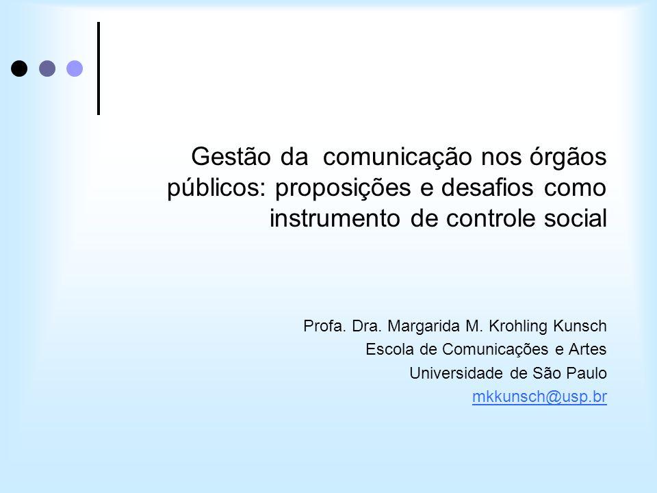 Gestão da comunicação nos órgãos públicos: proposições e desafios como instrumento de controle social Profa. Dra. Margarida M. Krohling Kunsch Escola