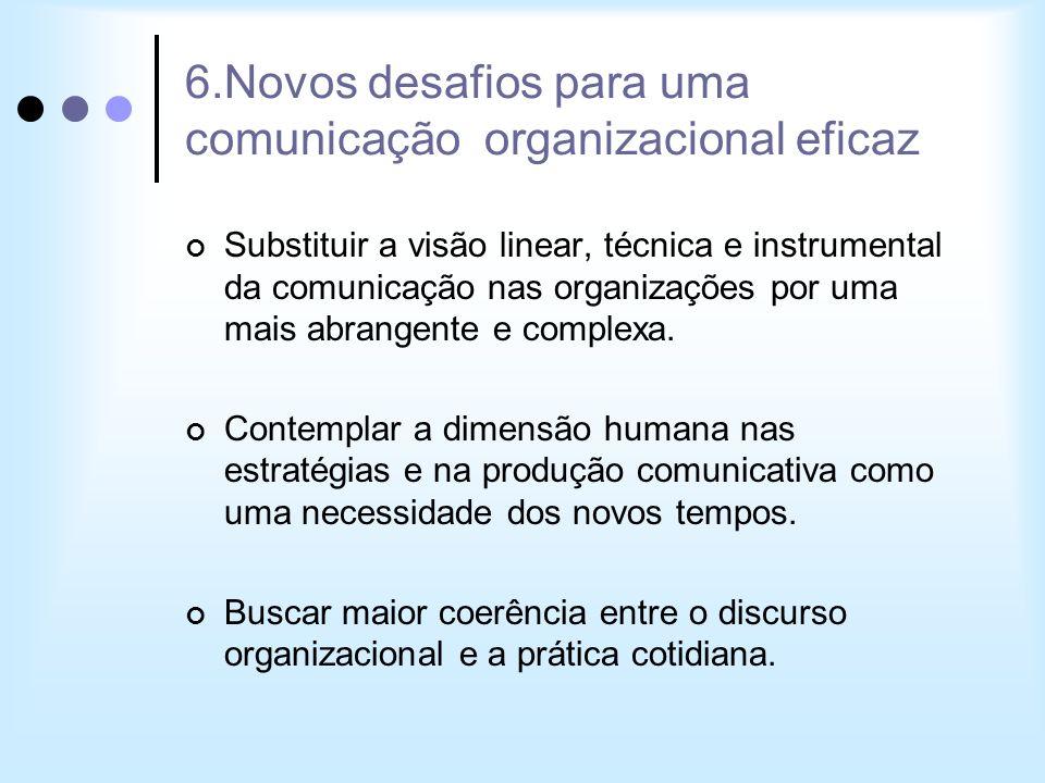 6.Novos desafios para uma comunicação organizacional eficaz Substituir a visão linear, técnica e instrumental da comunicação nas organizações por uma