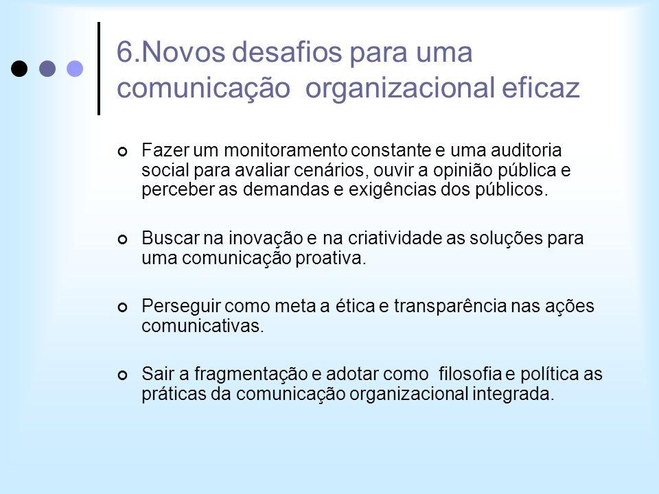 6.Novos desafios para uma comunicação organizacional eficaz Fazer um monitoramento constante e uma auditoria social para avaliar cenários, ouvir a opi