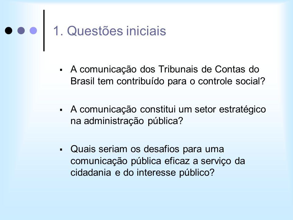 1. Questões iniciais A comunicação dos Tribunais de Contas do Brasil tem contribuído para o controle social? A comunicação constitui um setor estratég