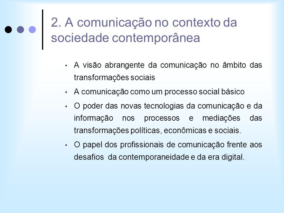 2. A comunicação no contexto da sociedade contemporânea A visão abrangente da comunicação no âmbito das transformações sociais A comunicação como um p