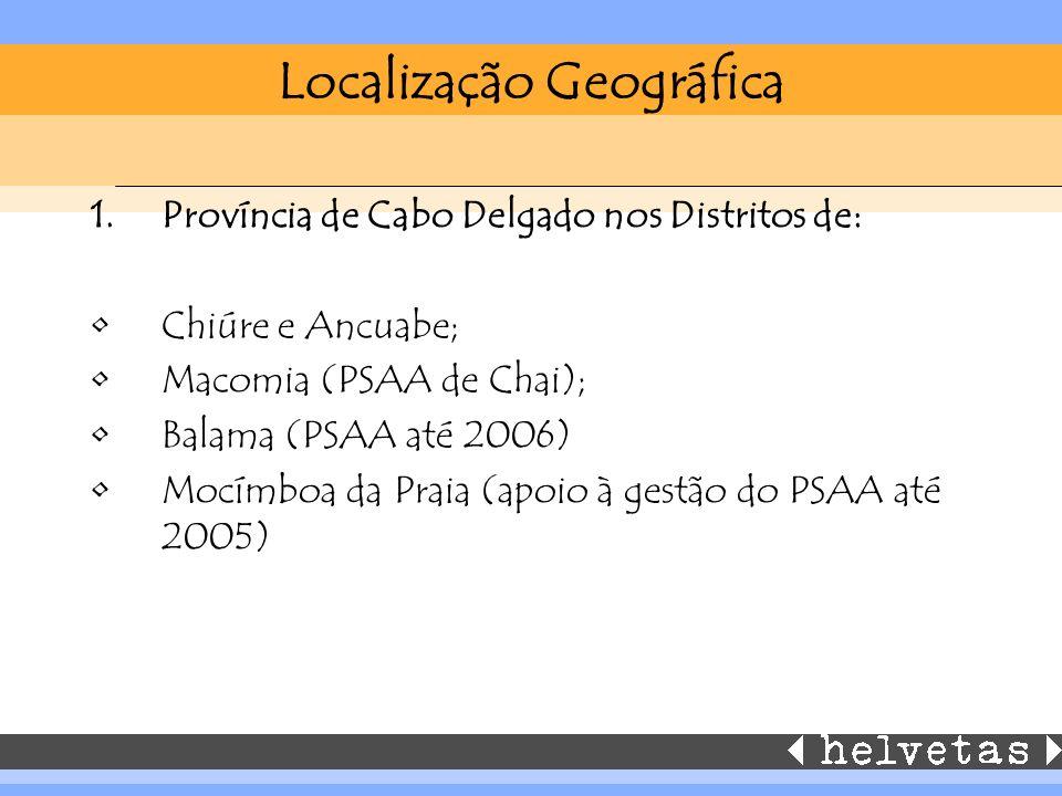Localização Geográfica 1.Província de Cabo Delgado nos Distritos de: Chiúre e Ancuabe; Macomia (PSAA de Chai); Balama (PSAA até 2006) Mocímboa da Praia (apoio à gestão do PSAA até 2005)