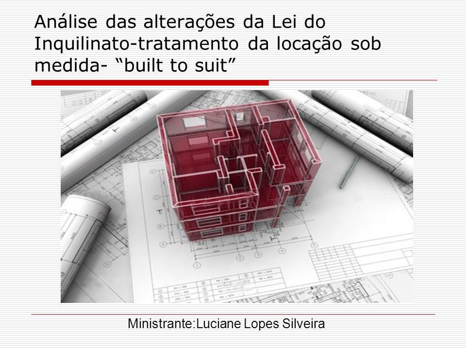 Análise das alterações da Lei do Inquilinato-tratamento da locação sob medida- built to suit Ministrante:Luciane Lopes Silveira