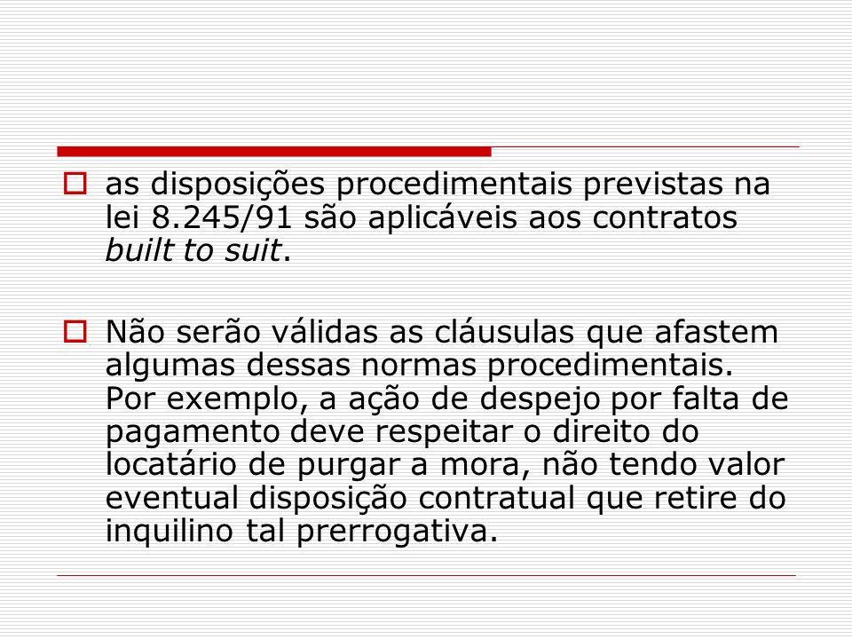 as disposições procedimentais previstas na lei 8.245/91 são aplicáveis aos contratos built to suit. Não serão válidas as cláusulas que afastem algumas
