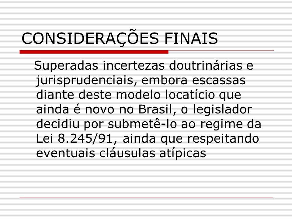 CONSIDERAÇÕES FINAIS Superadas incertezas doutrinárias e jurisprudenciais, embora escassas diante deste modelo locatício que ainda é novo no Brasil, o