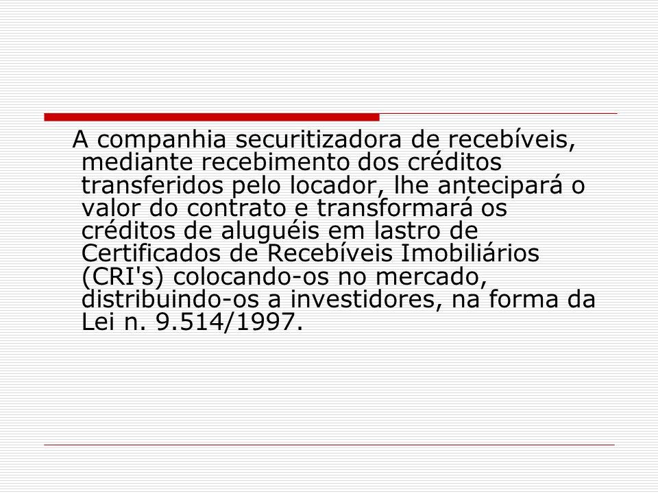 A companhia securitizadora de recebíveis, mediante recebimento dos créditos transferidos pelo locador, lhe antecipará o valor do contrato e transforma