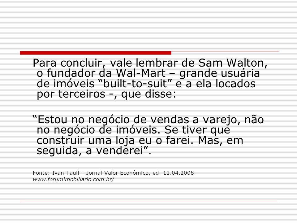Para concluir, vale lembrar de Sam Walton, o fundador da Wal-Mart – grande usuária de imóveis built-to-suit e a ela locados por terceiros -, que disse