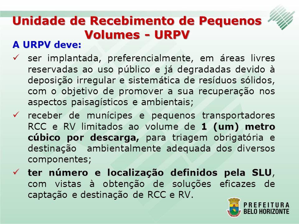 Unidade de Recebimento de Pequenos Volumes - URPV A URPV deve: ser implantada, preferencialmente, em áreas livres reservadas ao uso público e já degra
