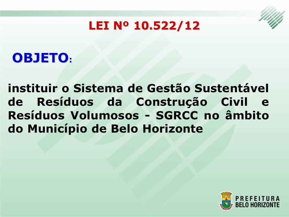 a proteção da saúde pública e da qualidade ambiental; a não geração, a redução, a reutilização, a reciclagem e o tratamento dos RCC e volumosos bem como a sua destinação ambientalmente adequada; o incentivo à indústria de reciclagem, com vistas a fomentar o uso de matérias-primas e insumos derivados de materiais recicláveis e reciclados; LEI Nº 10.522/12 OBJETIVO :