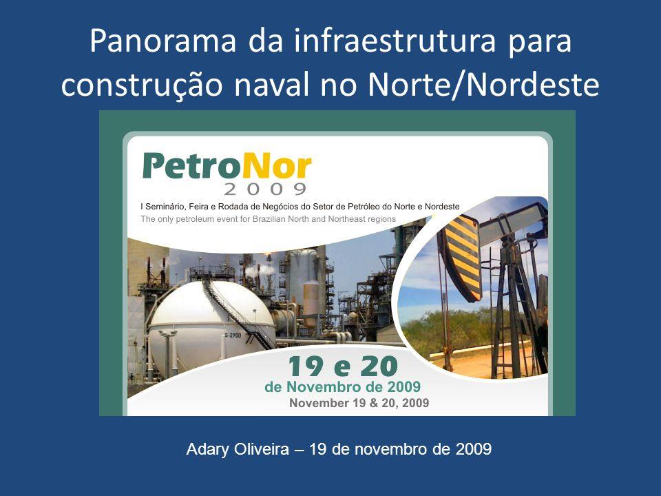 Panorama da infraestrutura para construção naval no Norte/Nordeste Adary Oliveira – 19 de novembro de 2009