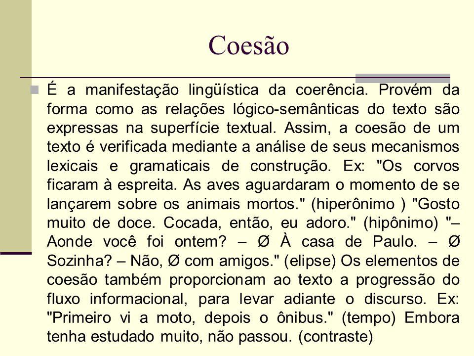 Coesão É a manifestação lingüística da coerência. Provém da forma como as relações lógico-semânticas do texto são expressas na superfície textual. Ass