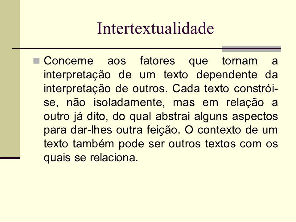 Intertextualidade Concerne aos fatores que tornam a interpretação de um texto dependente da interpretação de outros. Cada texto constrói- se, não isol
