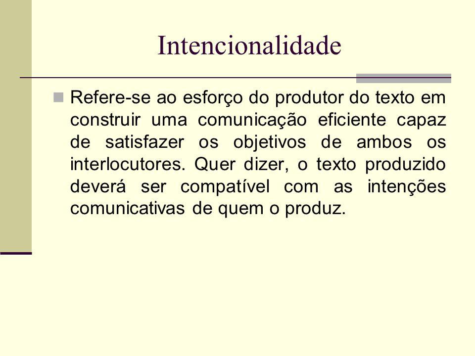 Intencionalidade Refere-se ao esforço do produtor do texto em construir uma comunicação eficiente capaz de satisfazer os objetivos de ambos os interlo