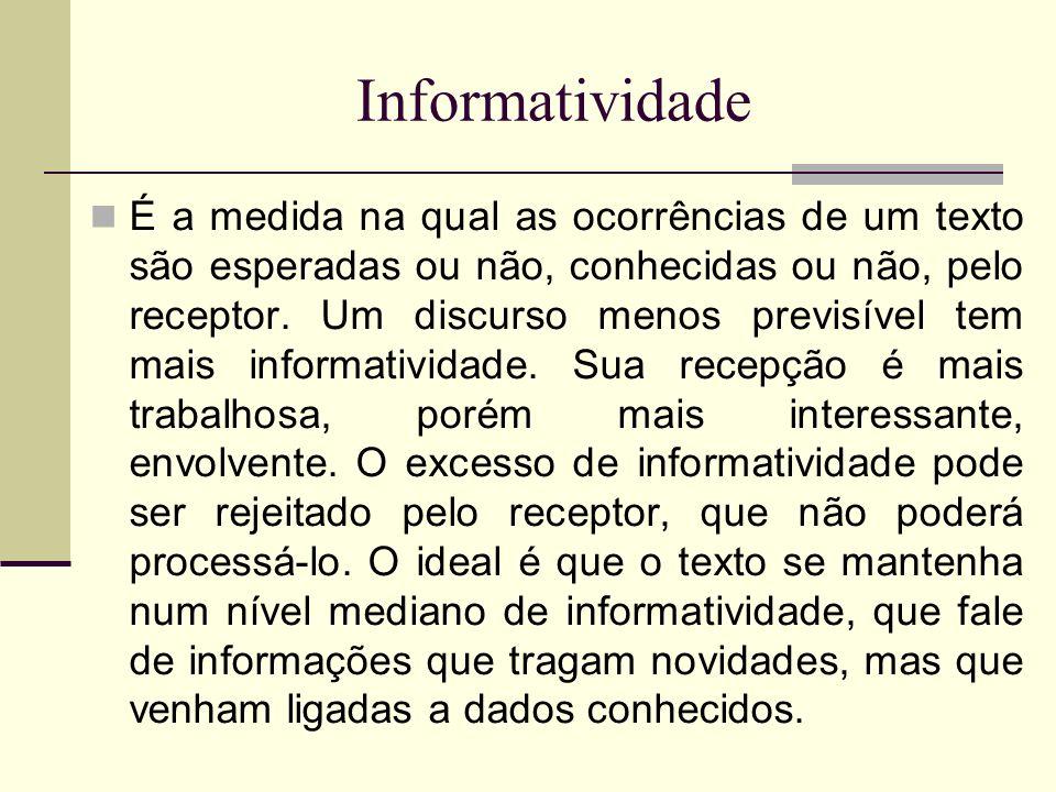Informatividade É a medida na qual as ocorrências de um texto são esperadas ou não, conhecidas ou não, pelo receptor. Um discurso menos previsível tem