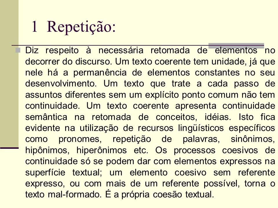 1 Repetição: Diz respeito à necessária retomada de elementos no decorrer do discurso. Um texto coerente tem unidade, já que nele há a permanência de e