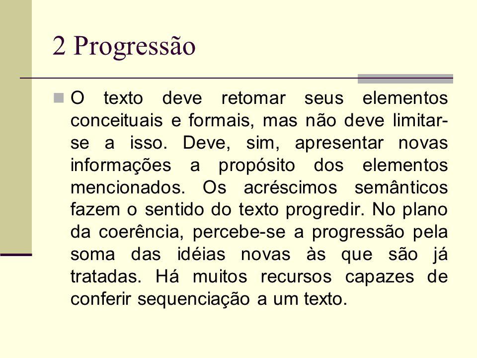 2 Progressão O texto deve retomar seus elementos conceituais e formais, mas não deve limitar- se a isso. Deve, sim, apresentar novas informações a pro