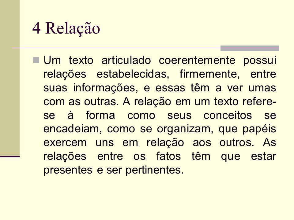 4 Relação Um texto articulado coerentemente possui relações estabelecidas, firmemente, entre suas informações, e essas têm a ver umas com as outras. A