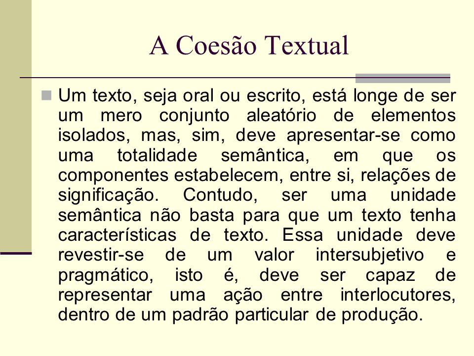 A Coesão Textual Um texto, seja oral ou escrito, está longe de ser um mero conjunto aleatório de elementos isolados, mas, sim, deve apresentar-se como