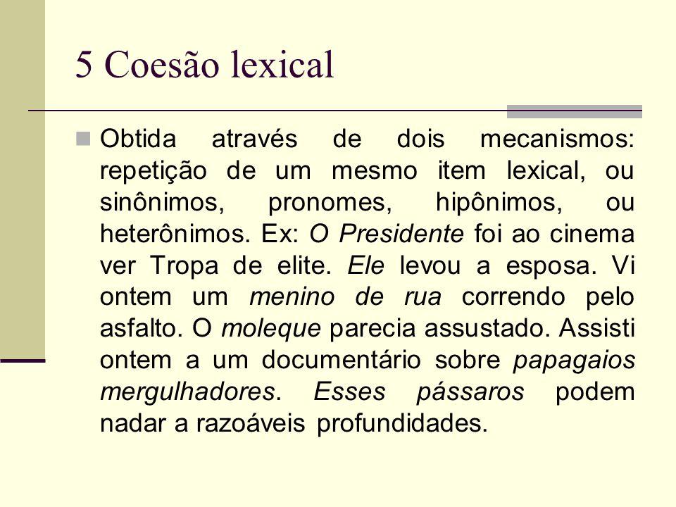 5 Coesão lexical Obtida através de dois mecanismos: repetição de um mesmo item lexical, ou sinônimos, pronomes, hipônimos, ou heterônimos. Ex: O Presi