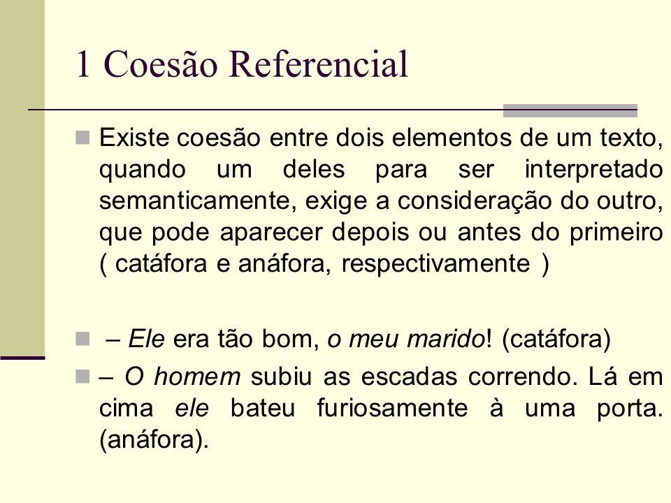 1 Coesão Referencial Existe coesão entre dois elementos de um texto, quando um deles para ser interpretado semanticamente, exige a consideração do out