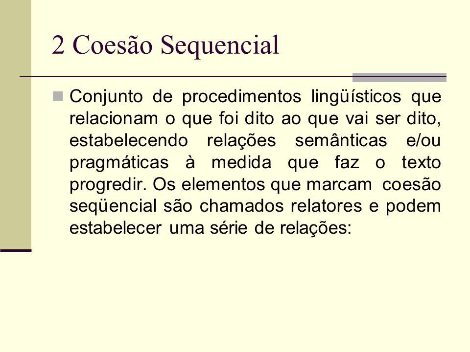 2 Coesão Sequencial Conjunto de procedimentos lingüísticos que relacionam o que foi dito ao que vai ser dito, estabelecendo relações semânticas e/ou p