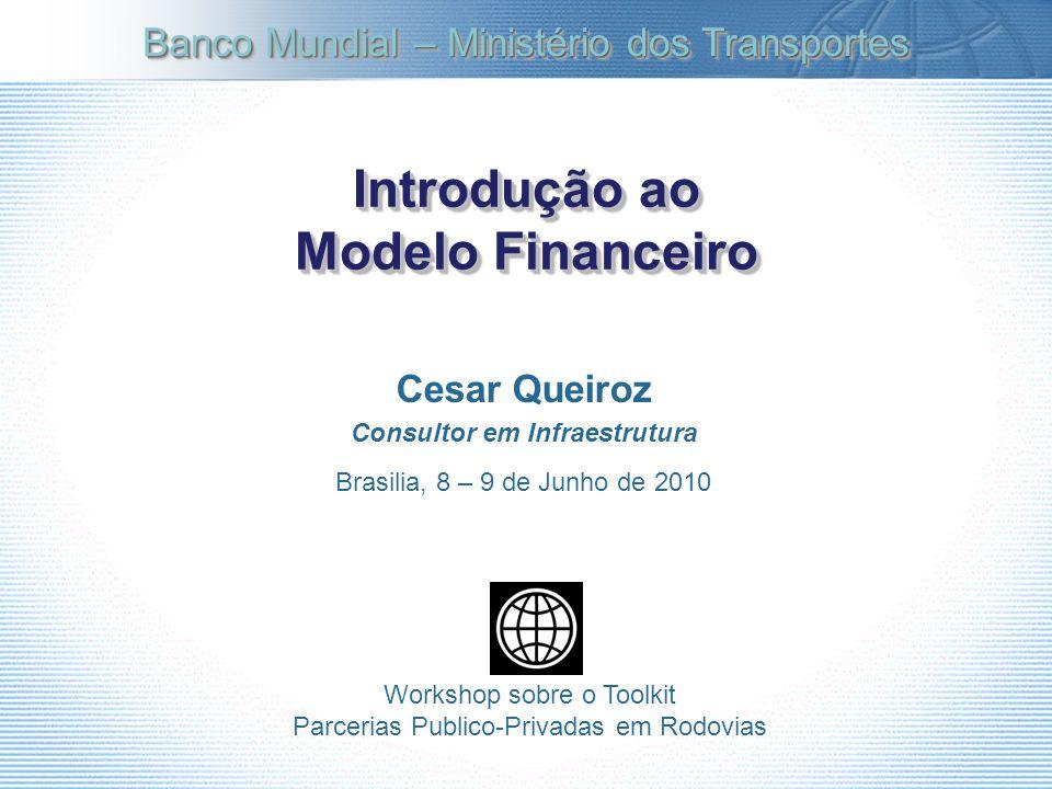 Introdução ao Modelo Financeiro Cesar Queiroz Consultor em Infraestrutura Brasilia, 8 – 9 de Junho de 2010 Banco Mundial – Ministério dos Transportes