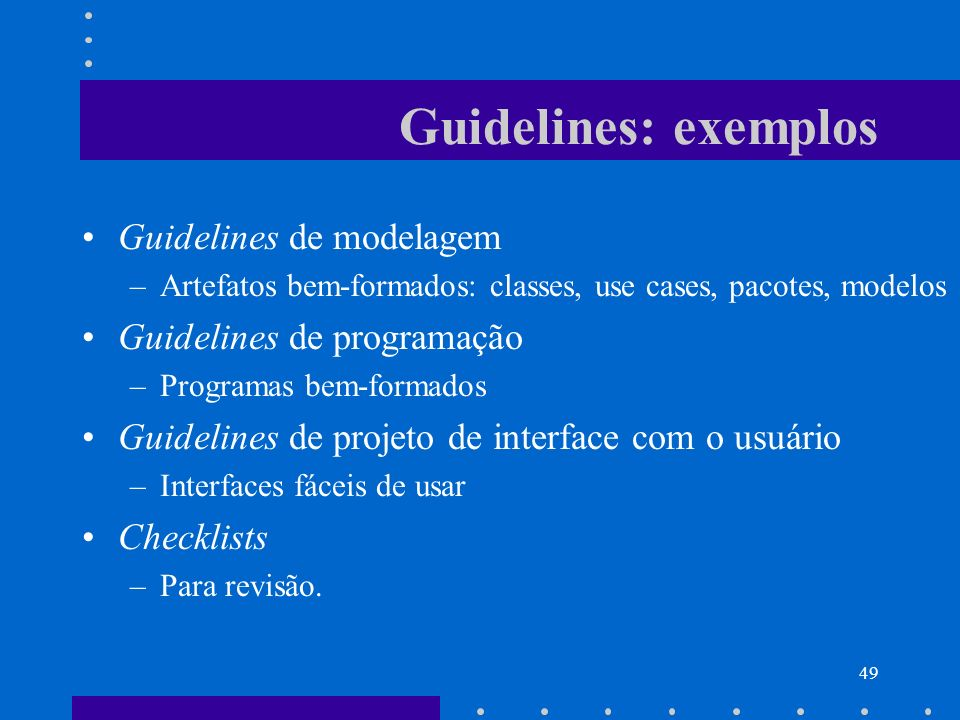 49 Guidelines: exemplos Guidelines de modelagem –Artefatos bem-formados: classes, use cases, pacotes, modelos Guidelines de programação –Programas bem