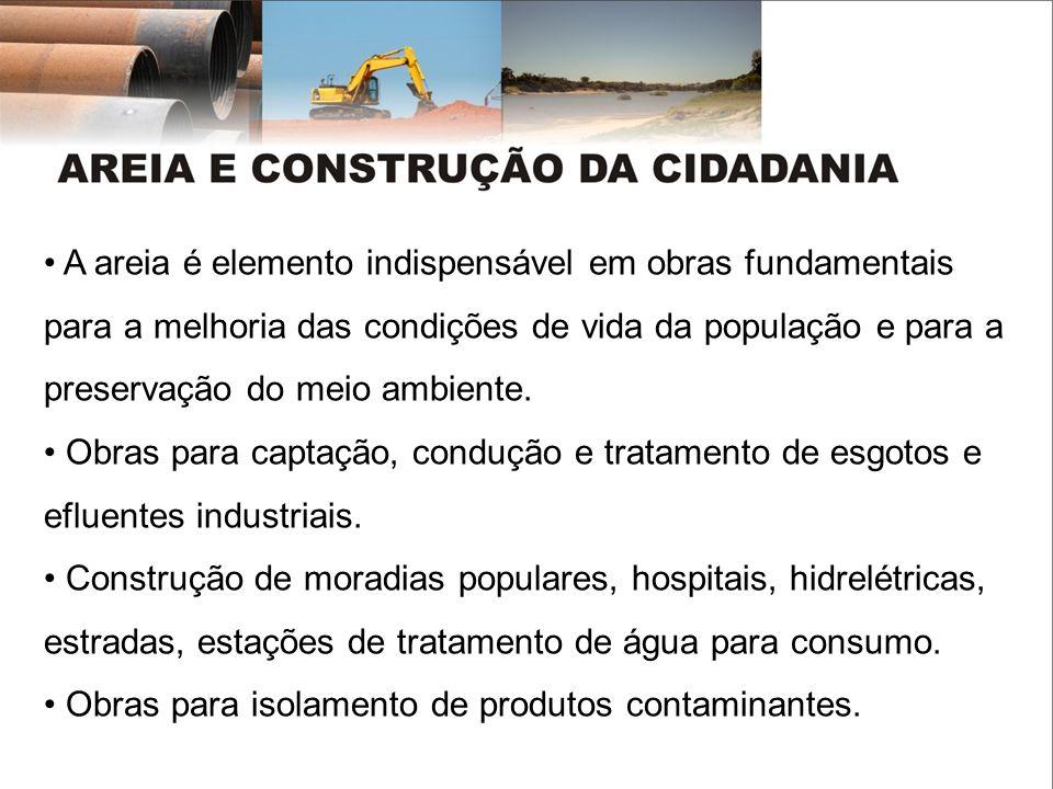 A areia é elemento indispensável em obras fundamentais para a melhoria das condições de vida da população e para a preservação do meio ambiente. Obras