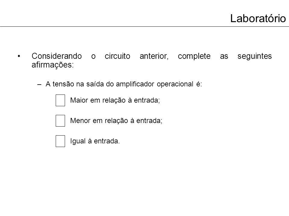 Laboratório Considerando o circuito anterior, complete as seguintes afirmações: –A tensão na saída do amplificador operacional é: Maior em relação à e