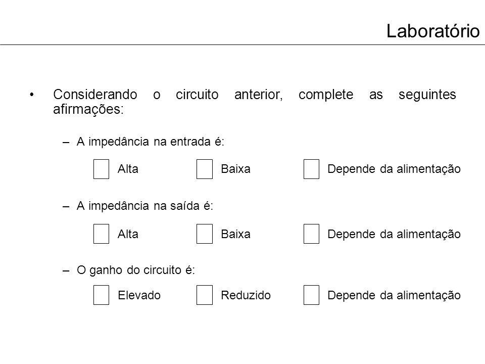 Laboratório Considerando o circuito anterior, complete as seguintes afirmações: –A impedância na entrada é: –A impedância na saída é: –O ganho do circ