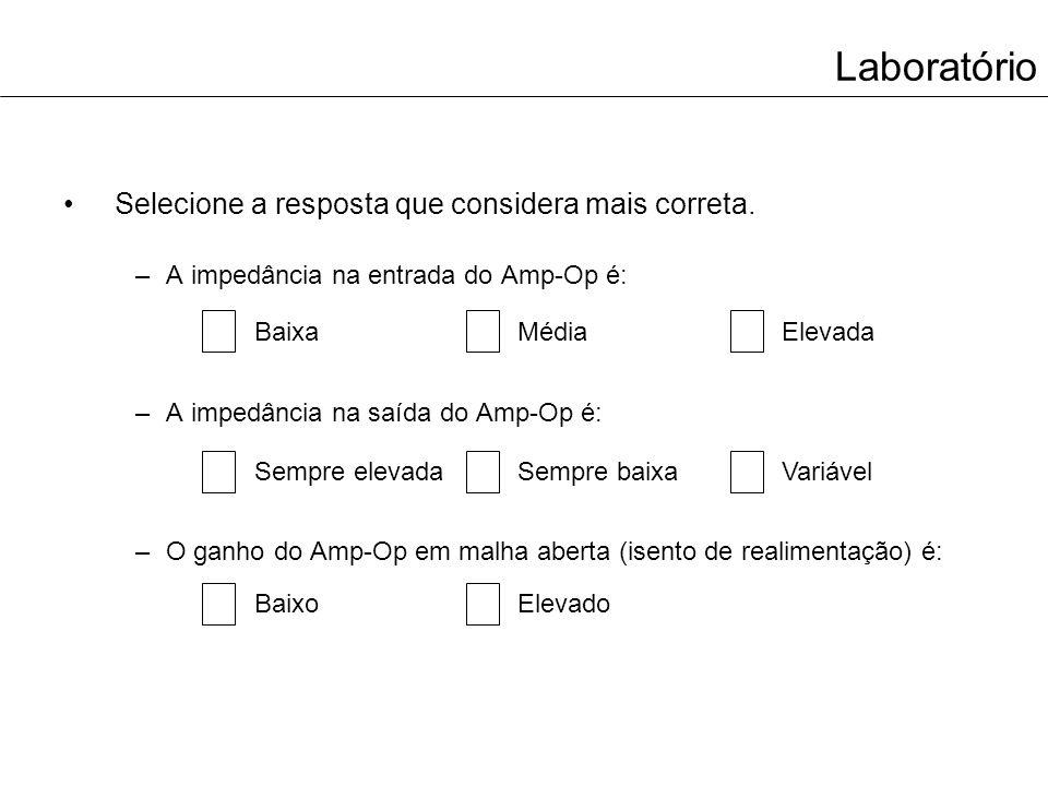 Laboratório Selecione a resposta que considera mais correta. –A impedância na entrada do Amp-Op é: –A impedância na saída do Amp-Op é: –O ganho do Amp