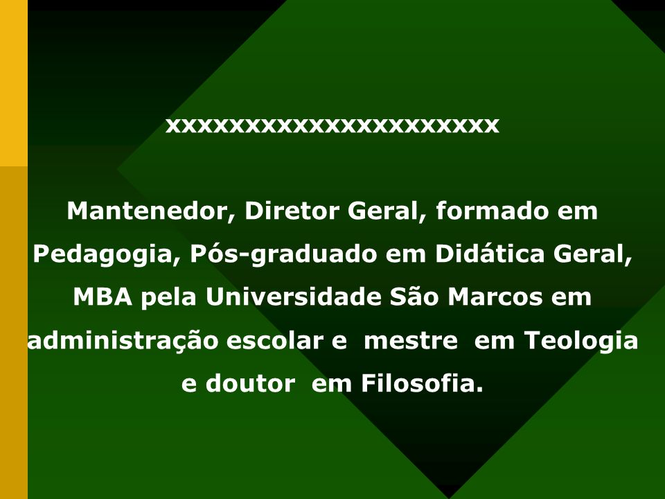 xxxxxxxxxxxxxxxxxxxxx Mantenedor, Diretor Geral, formado em Pedagogia, Pós-graduado em Didática Geral, MBA pela Universidade São Marcos em administraç
