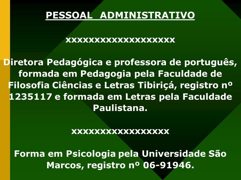 PESSOAL ADMINISTRATIVO xxxxxxxxxxxxxxxxxxx Diretora Pedagógica e professora de português, formada em Pedagogia pela Faculdade de Filosofia Ciências e Letras Tibiriçá, registro nº 1235117 e formada em Letras pela Faculdade Paulistana.