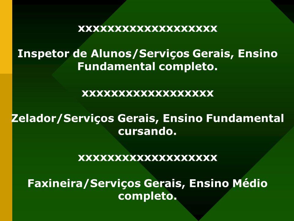 xxxxxxxxxxxxxxxxxxx Inspetor de Alunos/Serviços Gerais, Ensino Fundamental completo. xxxxxxxxxxxxxxxxxx Zelador/Serviços Gerais, Ensino Fundamental cu