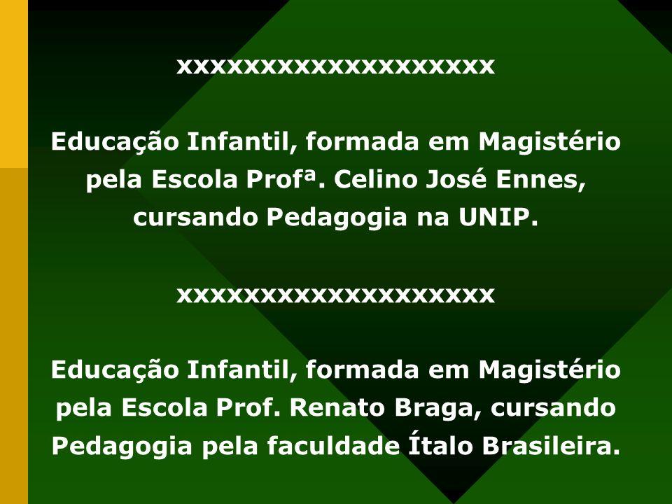 xxxxxxxxxxxxxxxxxxx Educação Infantil, formada em Magistério pela Escola Profª. Celino José Ennes, cursando Pedagogia na UNIP. xxxxxxxxxxxxxxxxxxx Edu