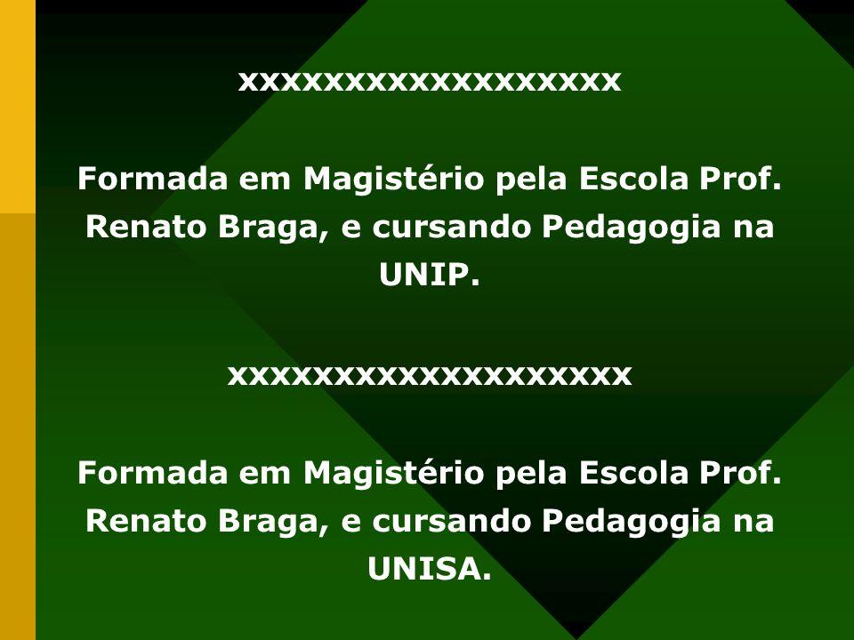 xxxxxxxxxxxxxxxxxx Formada em Magistério pela Escola Prof. Renato Braga, e cursando Pedagogia na UNIP. xxxxxxxxxxxxxxxxxxx Formada em Magistério pela