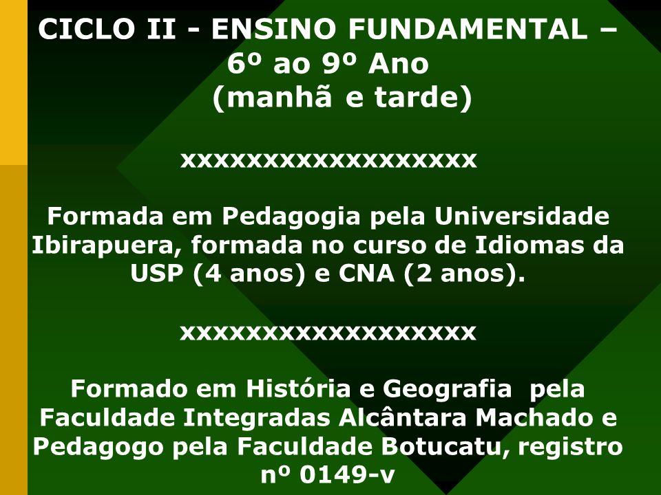 CICLO II - ENSINO FUNDAMENTAL – 6º ao 9º Ano (manhã e tarde) xxxxxxxxxxxxxxxxxx Formada em Pedagogia pela Universidade Ibirapuera, formada no curso de
