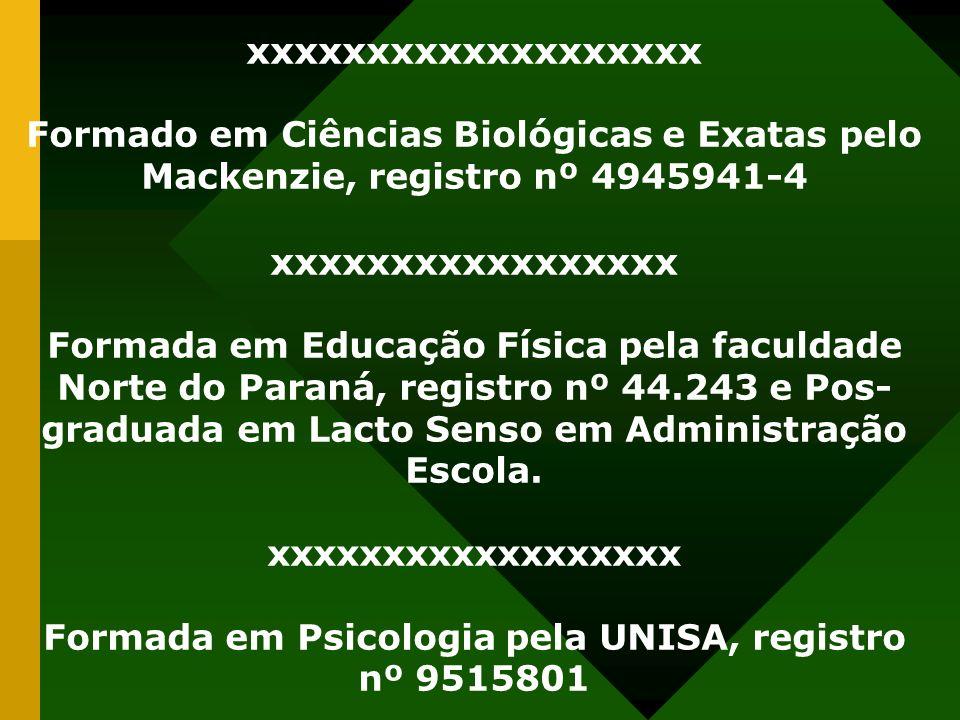 xxxxxxxxxxxxxxxxxxx Formado em Ciências Biológicas e Exatas pelo Mackenzie, registro nº 4945941-4 xxxxxxxxxxxxxxxxx Formada em Educação Física pela faculdade Norte do Paraná, registro nº 44.243 e Pos- graduada em Lacto Senso em Administração Escola.