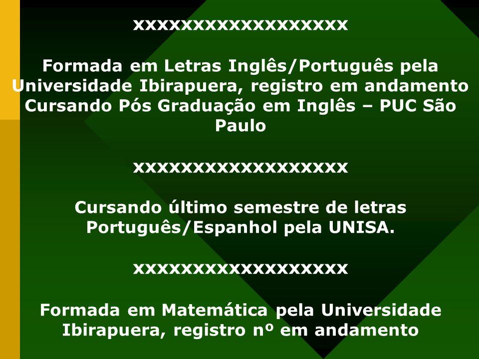 xxxxxxxxxxxxxxxxxx Formada em Letras Inglês/Português pela Universidade Ibirapuera, registro em andamento Cursando Pós Graduação em Inglês – PUC São P