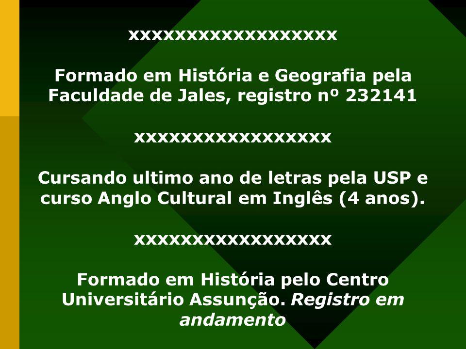 xxxxxxxxxxxxxxxxxx Formado em História e Geografia pela Faculdade de Jales, registro nº 232141 xxxxxxxxxxxxxxxxx Cursando ultimo ano de letras pela US